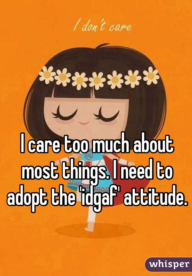 I care too much about most things. I need to adopt the 'idgaf' attitude.