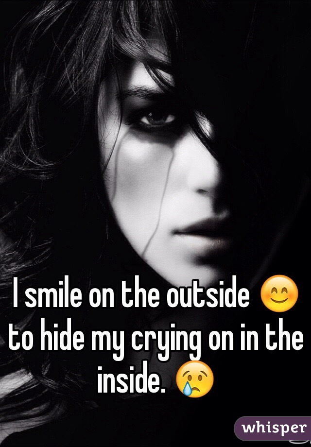 I smile on the outside 😊 to hide my crying on in the inside. 😢