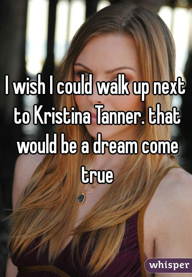 I wish I could walk up next to Kristina Tanner. that would be a dream come true