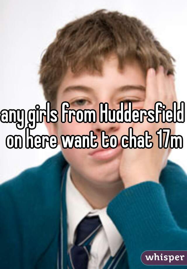 any girls from Huddersfield on here want to chat 17m
