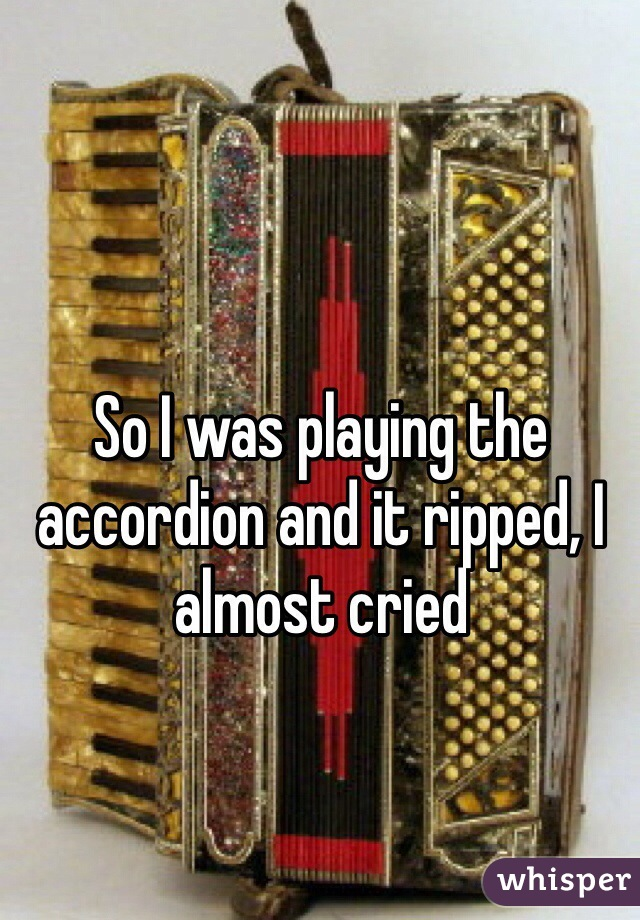 So I was playing the accordion and it ripped, I almost cried
