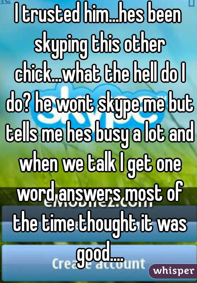 I trusted him...hes been skyping this other chick...what the hell do I do? he wont skype me but tells me hes busy a lot and when we talk I get one word answers most of the time thought it was good....