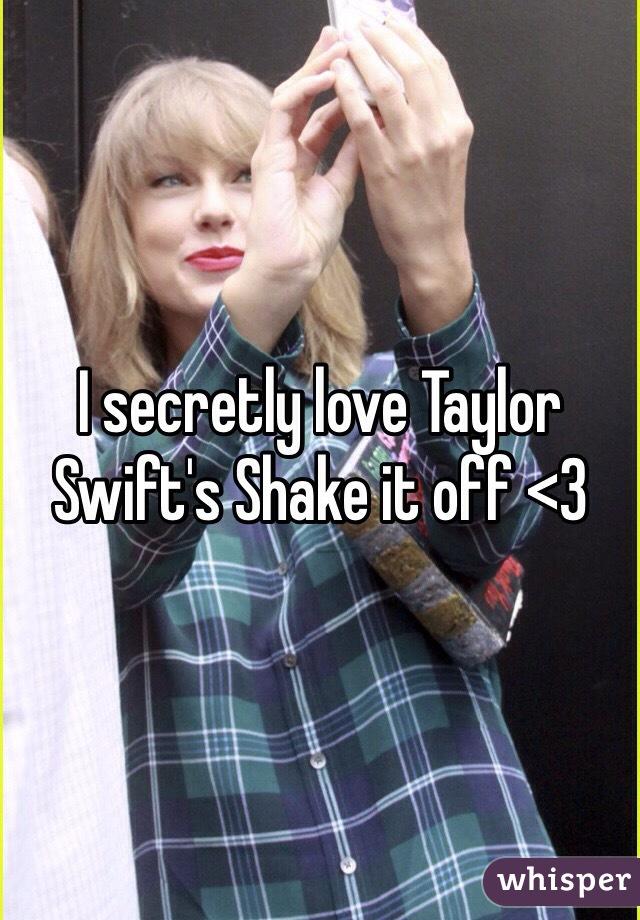 I secretly love Taylor Swift's Shake it off <3