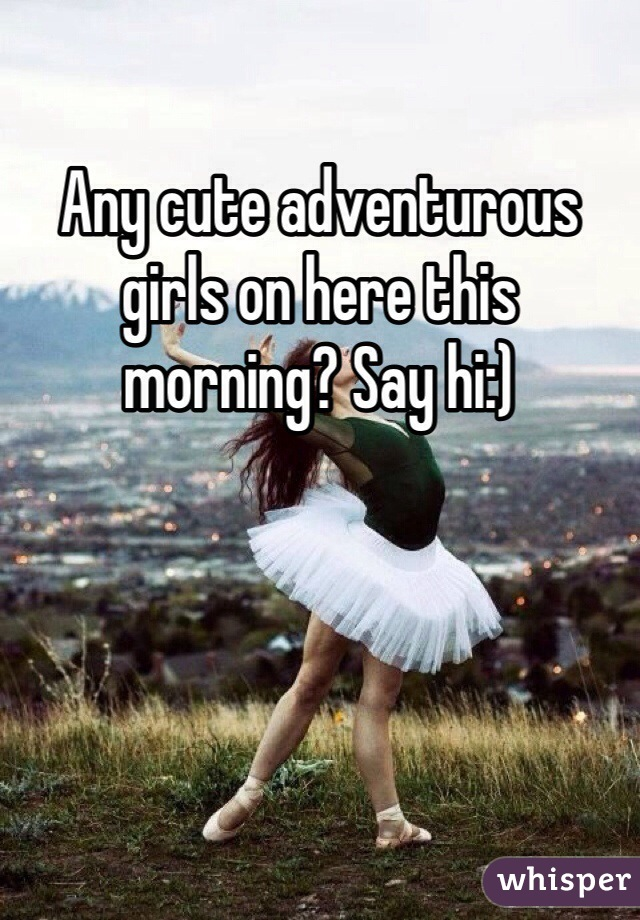 Any cute adventurous girls on here this morning? Say hi:)