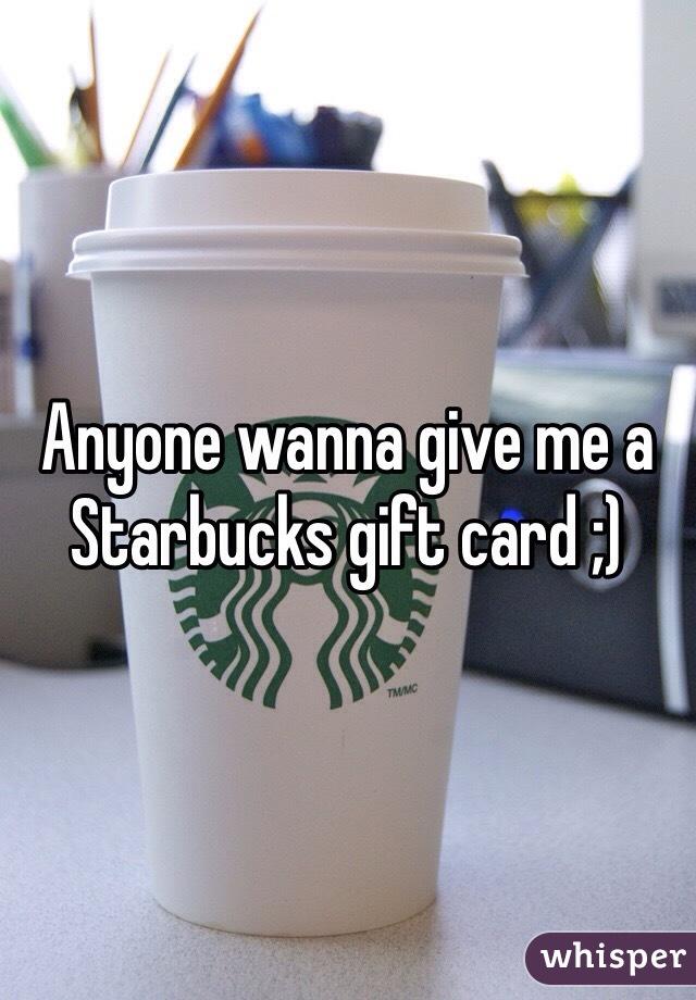 Anyone wanna give me a Starbucks gift card ;)