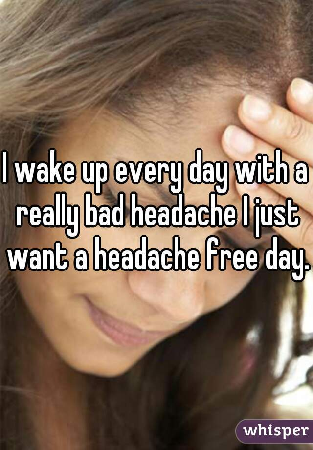 I wake up every day with a really bad headache I just want a headache free day.