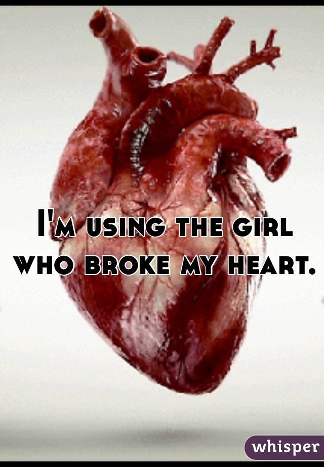 I'm using the girl who broke my heart.