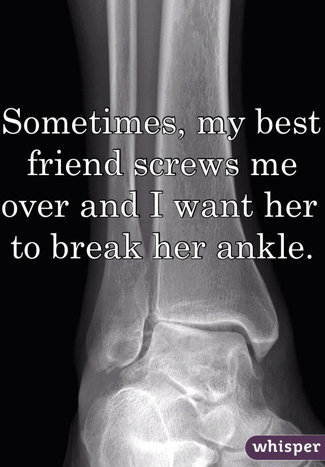Sometimes, my best friend screws me over and I want her to break her ankle.