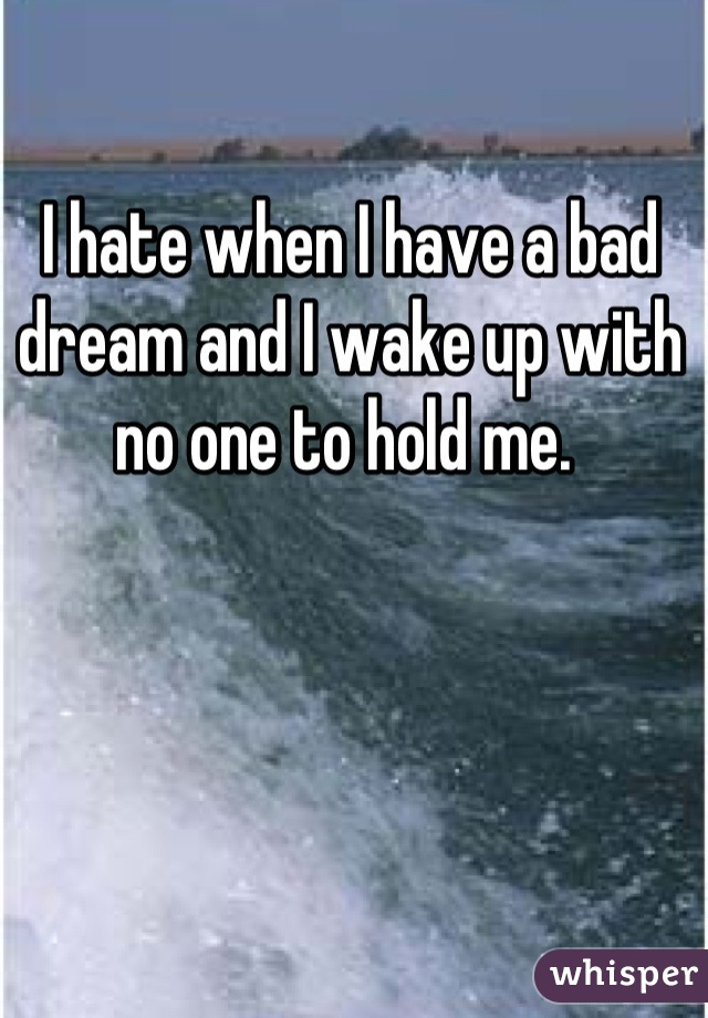 I hate when I have a bad dream and I wake up with no one to hold me.