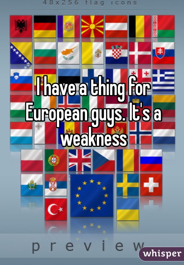 I have a thing for European guys. It's a weakness