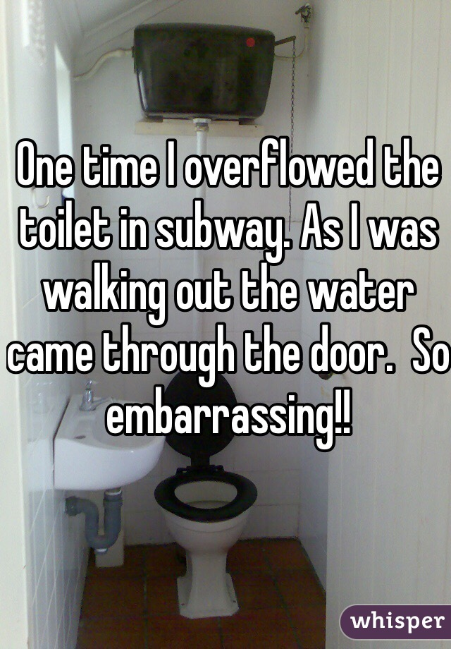 One time I overflowed the toilet in subway. As I was walking out the water came through the door.  So embarrassing!!