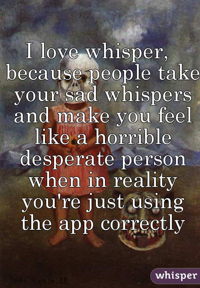 I love whisper,  because people take your sad whispers and make you feel like a horrible desperate person when in reality you're just using the app correctly
