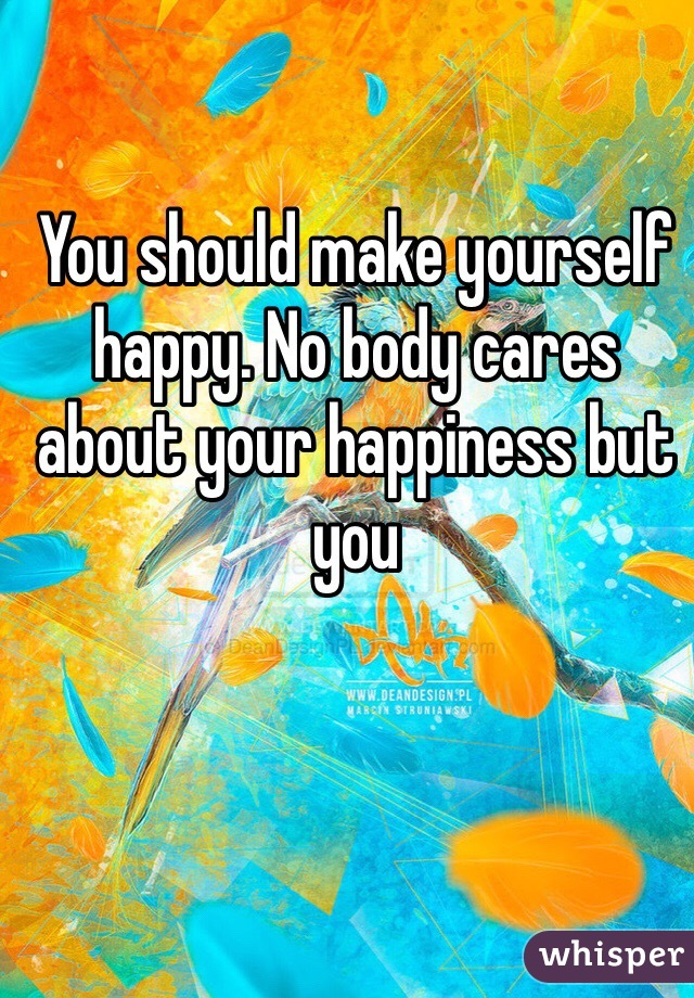 You should make yourself happy. No body cares about your happiness but you