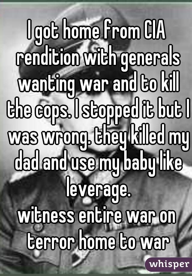 I got home from CIA rendition with generals wanting war and to kill the cops. I stopped it but I was wrong. they killed my dad and use my baby like leverage. witness entire war on terror home to war