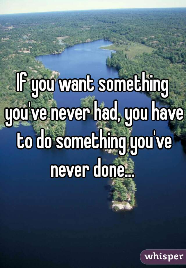 If you want something you've never had, you have to do something you've never done...