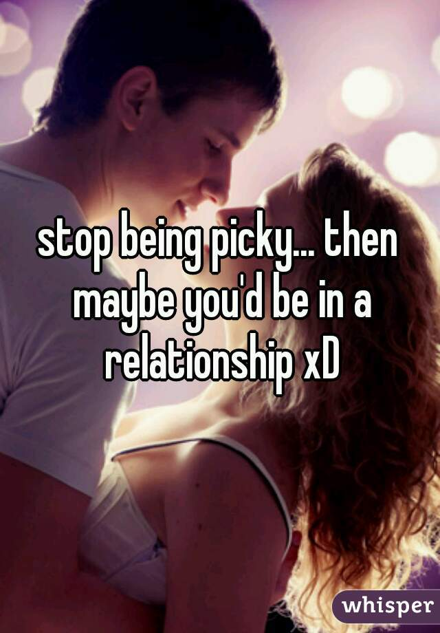 stop being picky... then maybe you'd be in a relationship xD