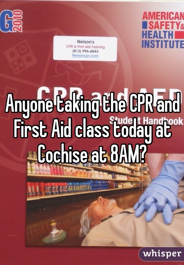 Anyone taking the CPR and First Aid class today at Cochise at 8AM?