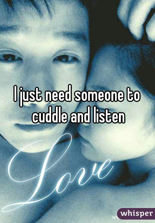 I just need someone to cuddle and listen
