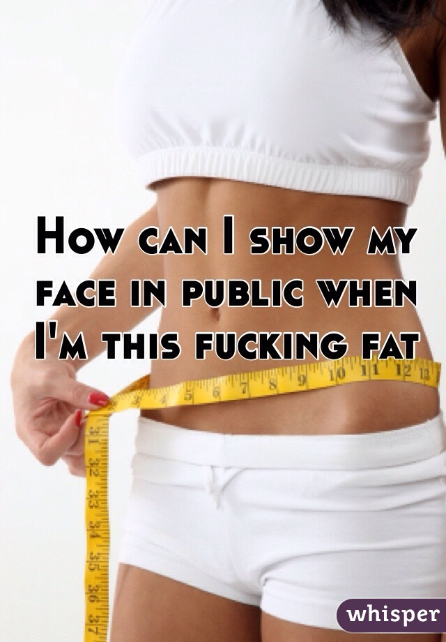 How can I show my face in public when I'm this fucking fat