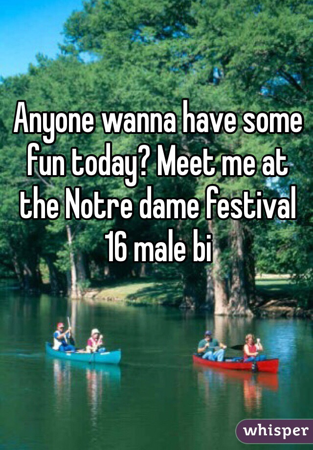 Anyone wanna have some fun today? Meet me at the Notre dame festival  16 male bi