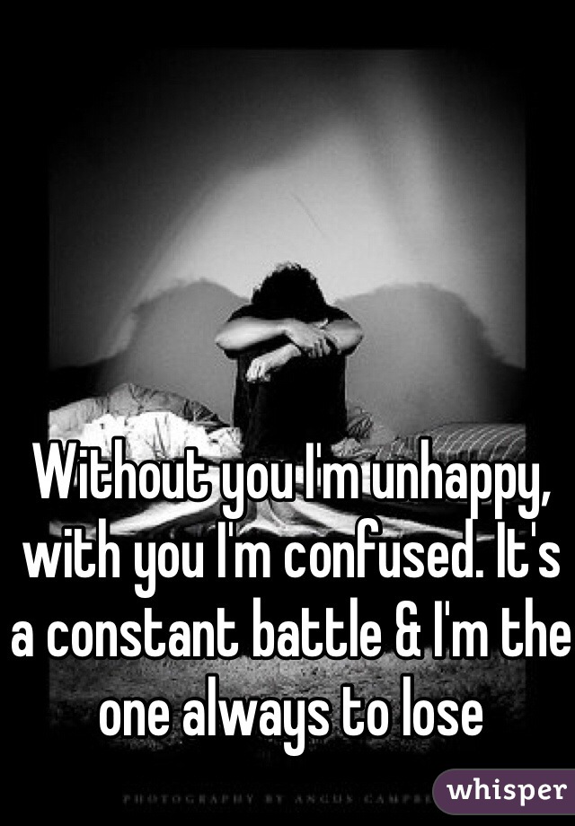 Without you I'm unhappy, with you I'm confused. It's a constant battle & I'm the one always to lose