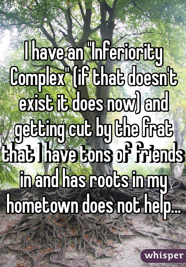 "I have an ""Inferiority Complex"" (if that doesn't exist it does now) and getting cut by the frat that I have tons of friends in and has roots in my hometown does not help..."