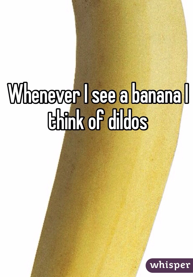 Whenever I see a banana I think of dildos