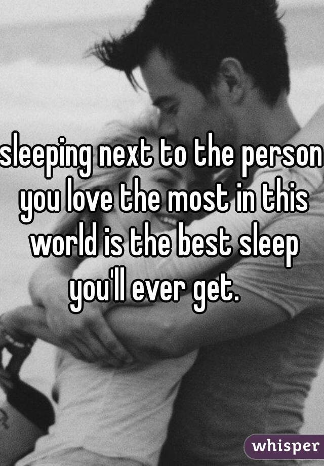 sleeping next to the person you love the most in this world is the best sleep you'll ever get.
