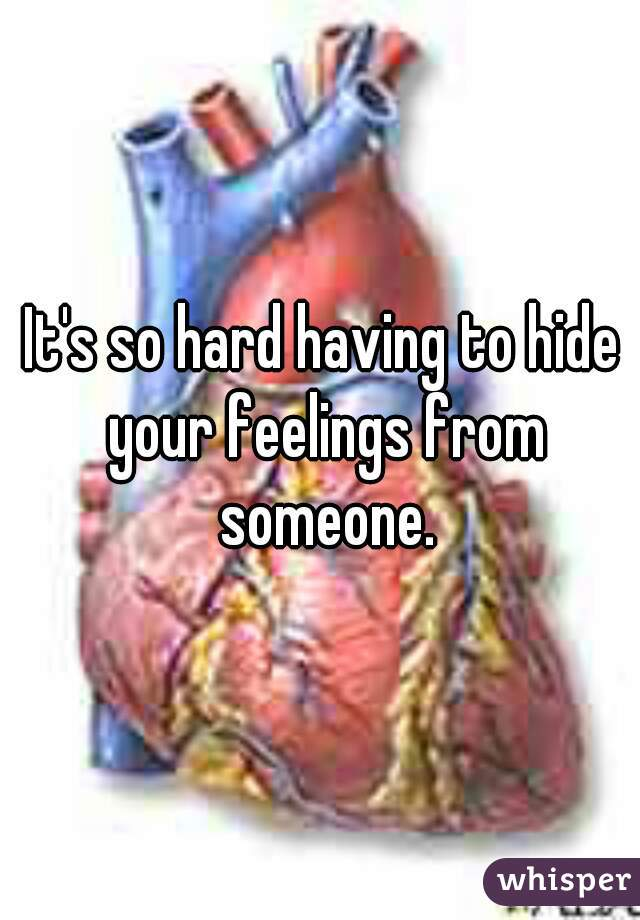 It's so hard having to hide your feelings from someone.