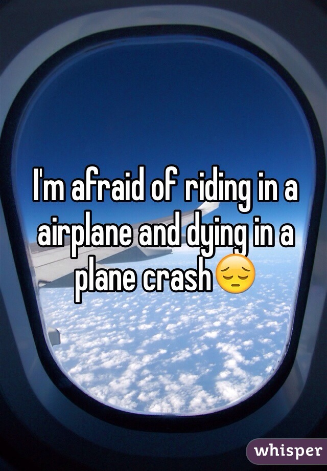 I'm afraid of riding in a airplane and dying in a plane crash😔