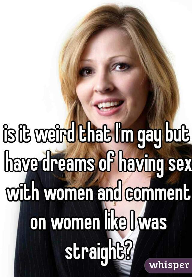is it weird that I'm gay but have dreams of having sex with women and comment on women like I was straight?