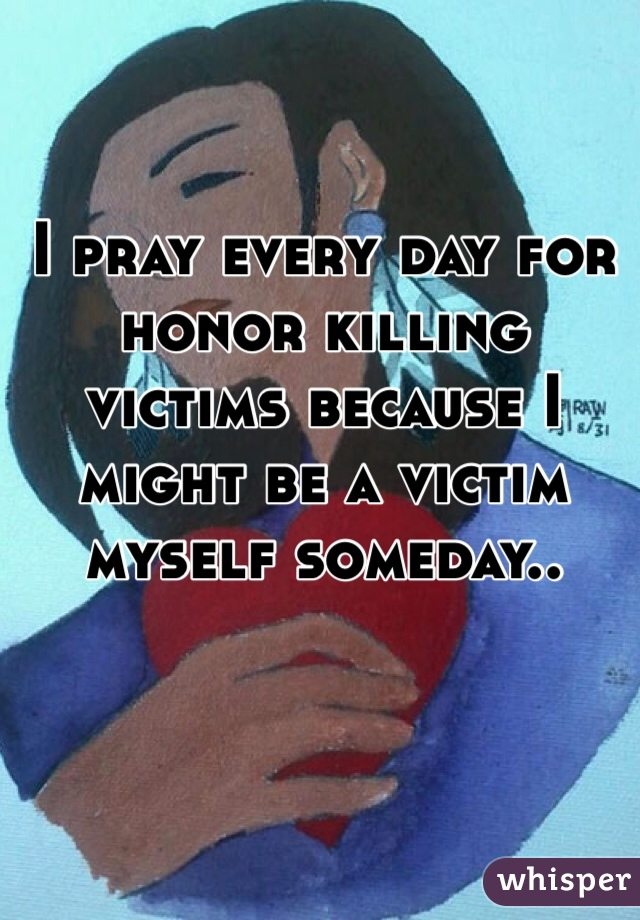 I pray every day for honor killing victims because I might be a victim myself someday..