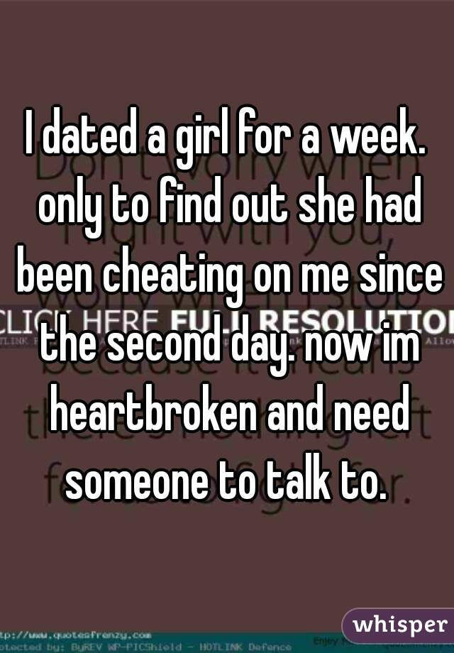 I dated a girl for a week. only to find out she had been cheating on me since the second day. now im heartbroken and need someone to talk to.