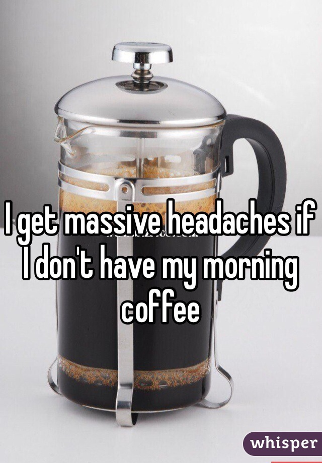 I get massive headaches if I don't have my morning coffee