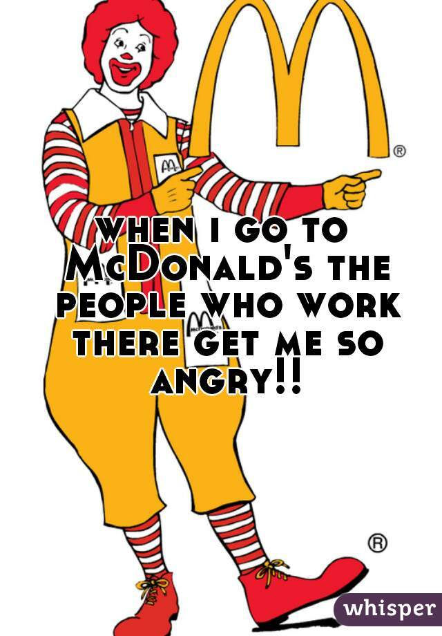 when i go to McDonald's the people who work there get me so angry!!