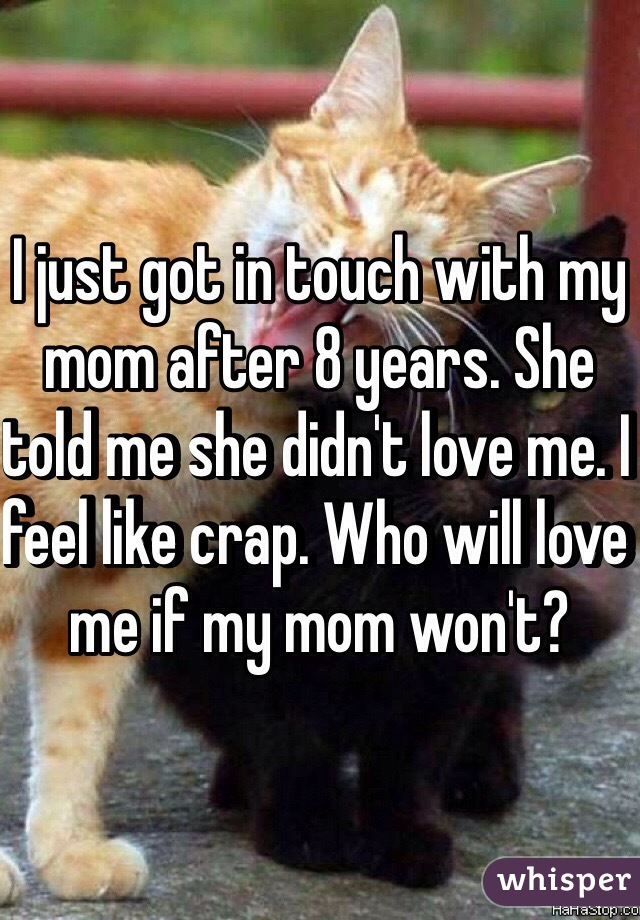 I just got in touch with my mom after 8 years. She told me she didn't love me. I feel like crap. Who will love me if my mom won't?
