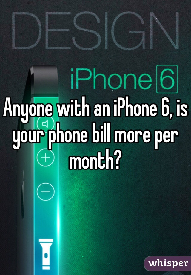 Anyone with an iPhone 6, is your phone bill more per month?