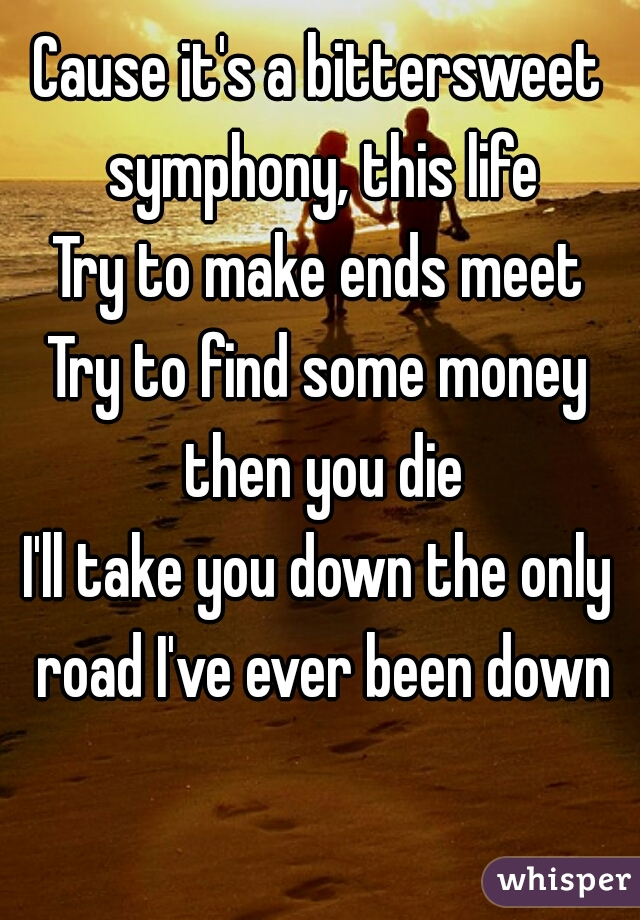 Cause it's a bittersweet symphony, this life Try to make ends meet Try to find some money then you die I'll take you down the only road I've ever been down