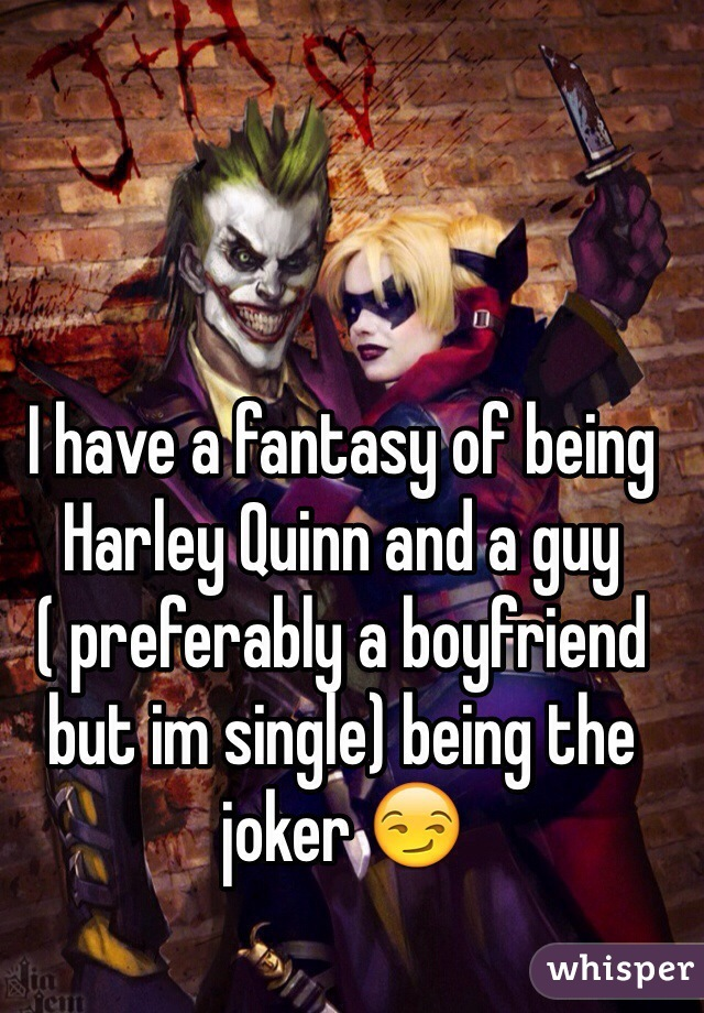 I have a fantasy of being Harley Quinn and a guy ( preferably a boyfriend but im single) being the joker 😏