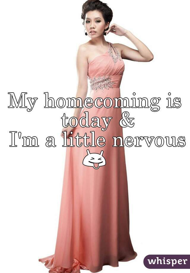 My homecoming is today &  I'm a little nervous 😝
