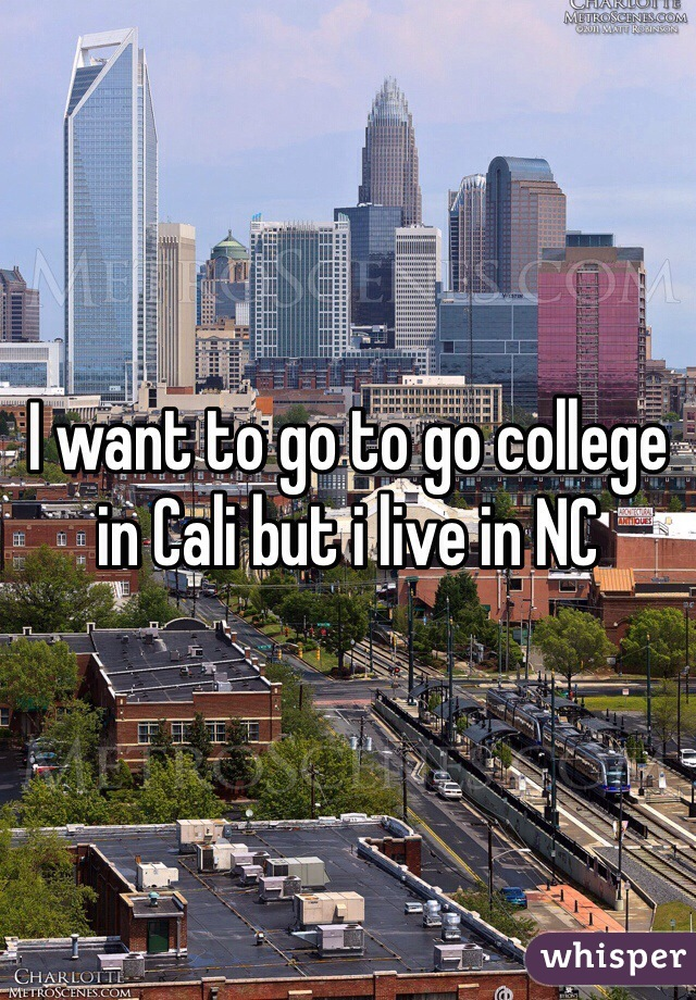 I want to go to go college in Cali but i live in NC