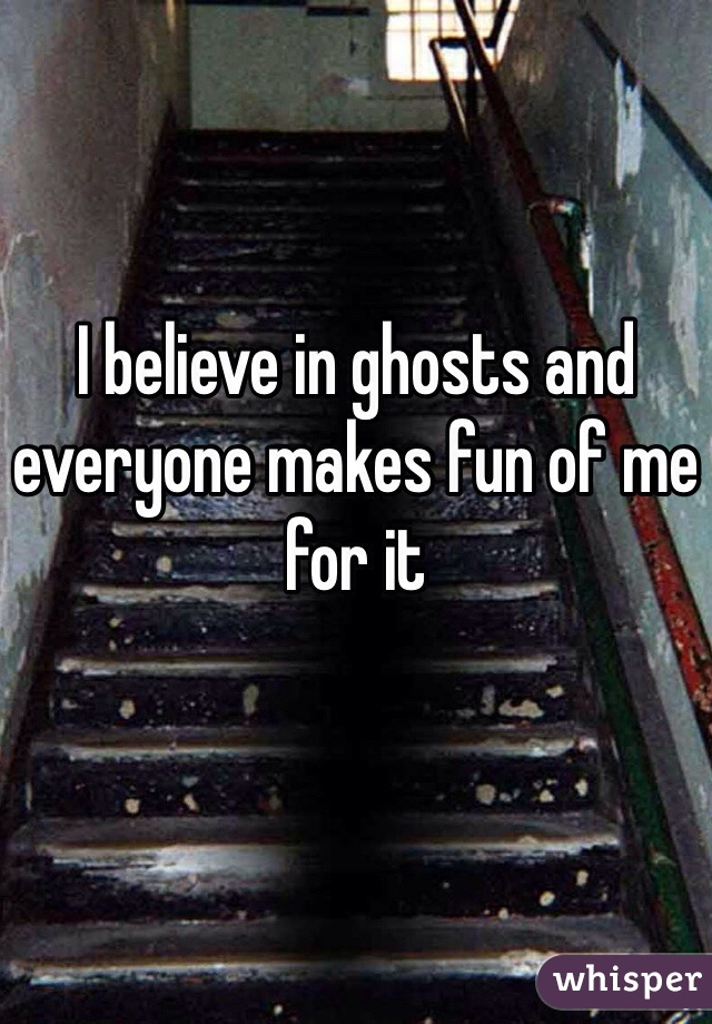 I believe in ghosts and everyone makes fun of me for it