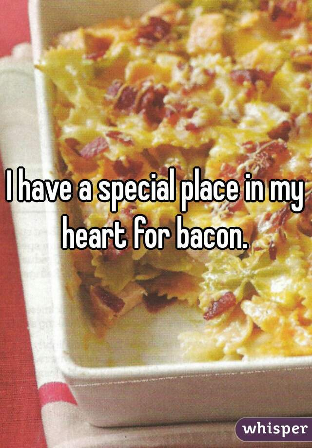I have a special place in my heart for bacon.