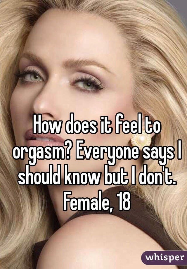 How does it feel to orgasm? Everyone says I should know but I don't.  Female, 18