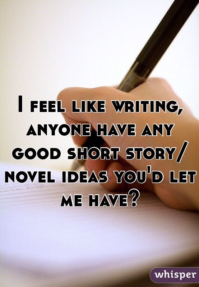 I feel like writing, anyone have any good short story/novel ideas you'd let me have?