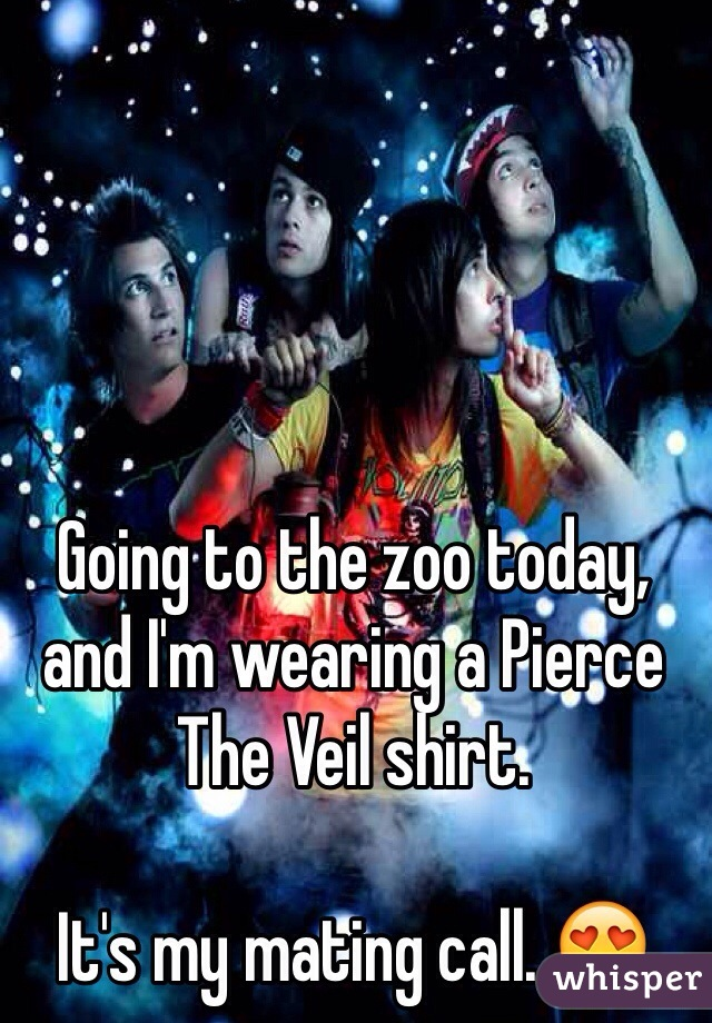 Going to the zoo today, and I'm wearing a Pierce The Veil shirt.   It's my mating call. 😍