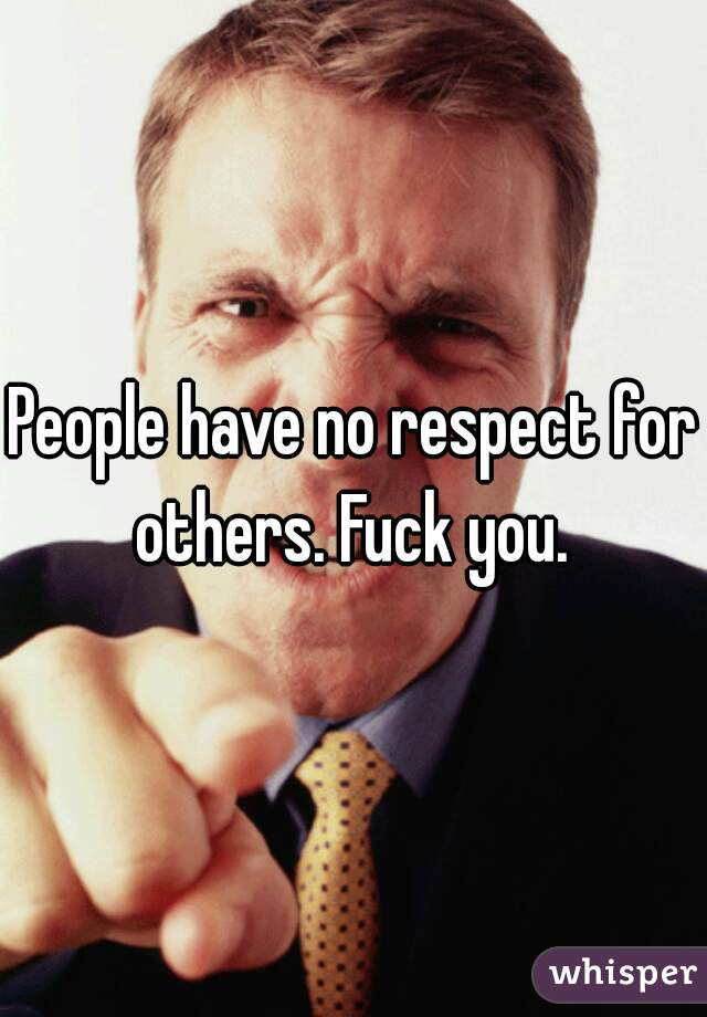 People have no respect for others. Fuck you.