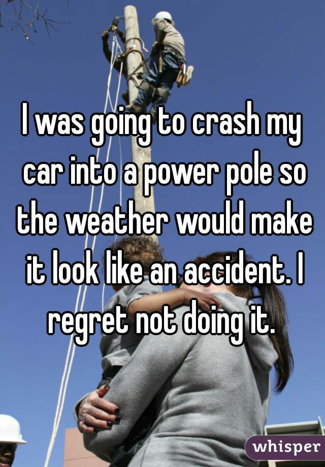 I was going to crash my car into a power pole so the weather would make it look like an accident. I regret not doing it.