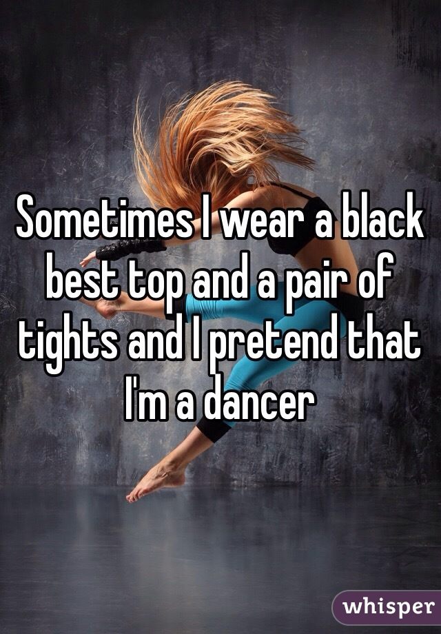 Sometimes I wear a black best top and a pair of tights and I pretend that I'm a dancer