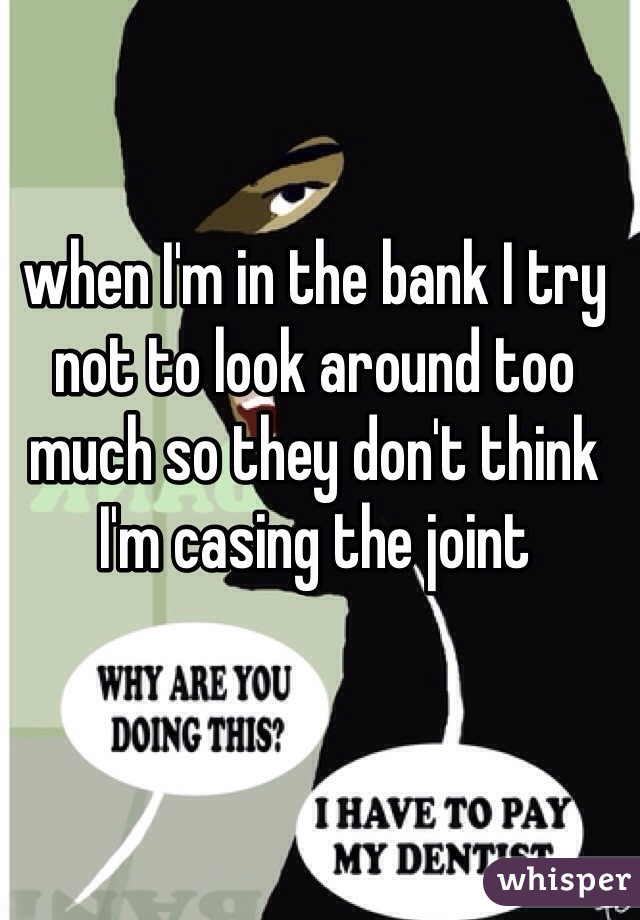 when I'm in the bank I try not to look around too much so they don't think I'm casing the joint